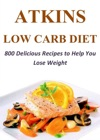 Atkins Low Carb Diet 800 Delicious Recipes To Help You Lose Weight