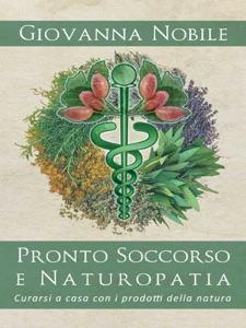 Pronto Soccorso e Naturopatia. Curarsi a casa con i prodotti della natura Book Cover