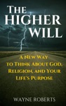 The Higher Will A New Way To Think About God Religion And Your Lifes Purpose