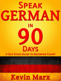 Speak German in 90 Days: A Self Study Guide to Becoming Fluent - Kevin Marx