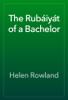 Helen Rowland - The Rubáiyát of a Bachelor artwork