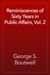 Reminiscences Of Sixty Years In Public Affairs Vol 2