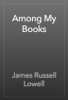 James Russell Lowell - Among My Books artwork