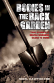 Bodies in the Back Garden - True Stories of Brutal Murders Close to Home