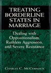 Treating Borderline States In Marriage Dealing With Oppositionalism Ruthless Aggression And Severe Resistance