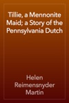 Tillie A Mennonite Maid A Story Of The Pennsylvania Dutch