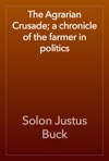 The Agrarian Crusade A Chronicle Of The Farmer In Politics
