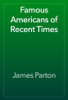 James Parton - Famous Americans of Recent Times artwork