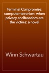 Terminal Compromise Computer Terrorism When Privacy And Freedom Are The Victims A Novel