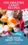 500 Amazing Candy Recipes For Your Sweet Tooth