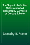 The Negro In The United States A Selected Bibliography Compiled By Dorothy B Porter