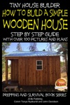 Tiny House Builder How To Build A Simple Wooden House - Step By Step Guide With Over 100 Pictures And Plans
