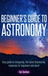 Beginners Guide To Astronomy Easy Guide To Stargazing The Latest Discoveries Resources For Beginners And More