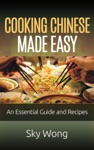 Cooking Chinese Made Easy  An Essential Guide And Recipes