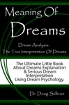 Meaning Of Dreams  Dream Analysis The True Interpretation Of Dreams The Ultimate Little Book About Dreams Explanation And Serious Dream Interpretation Using Dream Psychology
