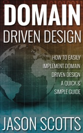 Domain Driven Design : How to Easily Implement Domain Driven Design - A Quick & Simple Guide - Jason Scotts