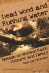 Dead Wood And Rushing Water Essays On Mormon Faith Culture And Family