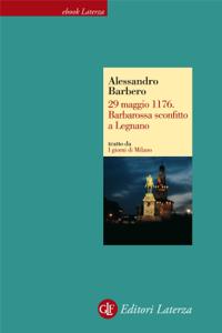 29 maggio 1176. Barbarossa sconfitto a Legnano Libro Cover