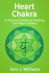 Heart Chakra A Practical Guide To Healing The Heart Chakra