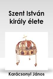 SZENT ISTVáN KIRáLY éLETE