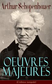 Arthur Schopenhauer: Oeuvres Majeures (L'édition intégrale)