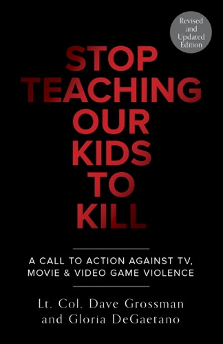 Lt. Col. Dave Grossman & Gloria Degaetano - Stop Teaching Our Kids To Kill, Revised and Updated Edition