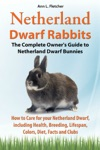 Netherland Dwarf Rabbits The Complete Owners Guide To Netherland Dwarf Bunnies How To Care For Your Netherland Dwarf Including Health Breeding Lifespan Colors Diet Facts And Clubs