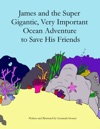 James And The Super Gigantic Very Important Ocean Adventure To Save His Friends