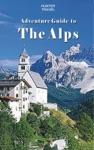 Adventure Guide To The Alps Austria France Germany Italy Liechtenstein  Switzerland