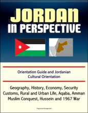 Jordan in Perspective: Orientation Guide and Jordanian Cultural Orientation: Geography, History, Economy, Security, Customs, Rural and Urban Life, Aqaba, Amman, Muslim Conquest, Hussein and 1967 War