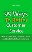 99 Ways To Better Customer Service: How To Offer Great Customer Service And Deal With Difficult Customers