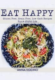 Eat Happy: Gluten Free, Grain Free, Low Carb Recipes for a Joyful Life
