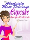 The Absolutely Most Delicious Cupcake Recipes Cookbook