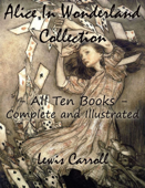 Alice In Wonderland Collection – All Ten Books - Complete and Illustrated (Alice's Adventures in Wonderland, Through the Looking Glass, The Hunting of the Snark, Alice's Adventures Under Ground, Sylvie and Bruno, Nursery, Songs and Poems) Book Cover