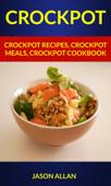 Crockpot: Crockpot Recipes, Crockpot Meals, Crockpot Cookbook