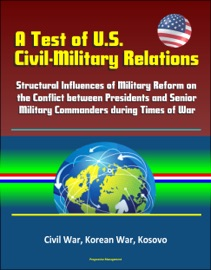 A TEST OF U.S. CIVIL-MILITARY RELATIONS: STRUCTURAL INFLUENCES OF MILITARY REFORM ON THE CONFLICT BETWEEN PRESIDENTS AND SENIOR MILITARY COMMANDERS DURING TIMES OF WAR - CIVIL WAR, KOREAN WAR, KOSOVO