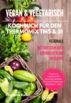 Vegan  Vegetarisch Kochbuch Fr Den Thermomix TM5  31 Regionale Mittagessen Oder Abendessen Und Desserts Vegane  Vegetarische Saisonale Rezepte Gesunde Ernhrung - Abnehmen - Dit