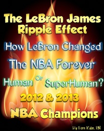 THE LEBRON JAMES RIPPLE EFFECT: HOW LEBRON CHANGED THE NBA FOREVER--HUMAN OR SUPERHUMAN? 2012 & 2013 NBA CHAMPIONS