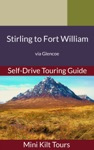 Mini Kilt Tours Self-Drive Touring Guide Stirling To Fort William Via Glencoe