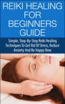 Reiki Healing For Beginners Guide - Simple Step-by-Step Reiki Healing Techniques To Get Rid Of Stress Reduce Anxiety And Be Happy Now