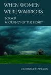 When Women Were Warriors Book II A Journey Of The Heart