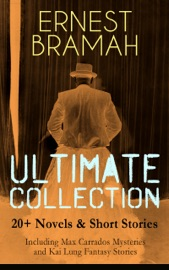 ERNEST BRAMAH ULTIMATE COLLECTION: 20+ NOVELS & SHORT STORIES (INCLUDING MAX CARRADOS MYSTERIES AND KAI LUNG FANTASY STORIES)
