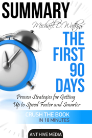 Michael D Watkin's The First 90 Days: Proven Strategies for Getting Up to Speed Faster and Smarter Summary book