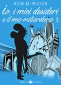Io, i miei desideri e il mio miliardario - Vol. 5