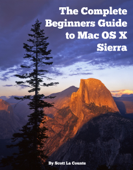 The Complete Beginners Guide to Mac OS X Sierra (Version 10.12)