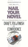 Nail Your Novel Why Writers Abandon Books And How You Can Draft Fix And Finish With Confidence