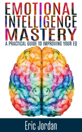 Emotional Intelligence Mastery: A Practical Guide to Improving Your EQ book