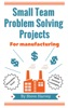 Small Team Problem Solving Projects For Manufacturing