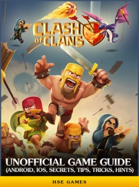 Clash of Clans Unofficial Game Guide (Android, iOS, Secrets, Tips, Tricks, Hints) - HSE Games