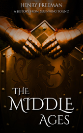 The Middle Ages: A History From Beginning to End book